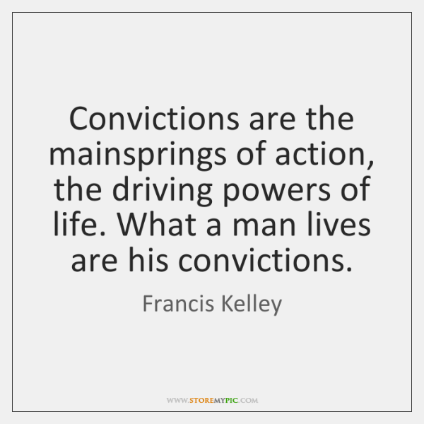 Convictions are the mainsprings of action, the driving powers of life. What ...