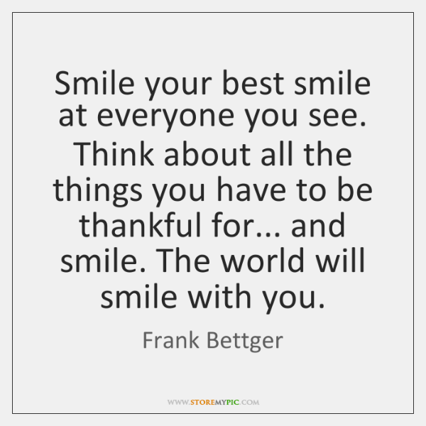 Smile your best smile at everyone you see. Think about all the ...
