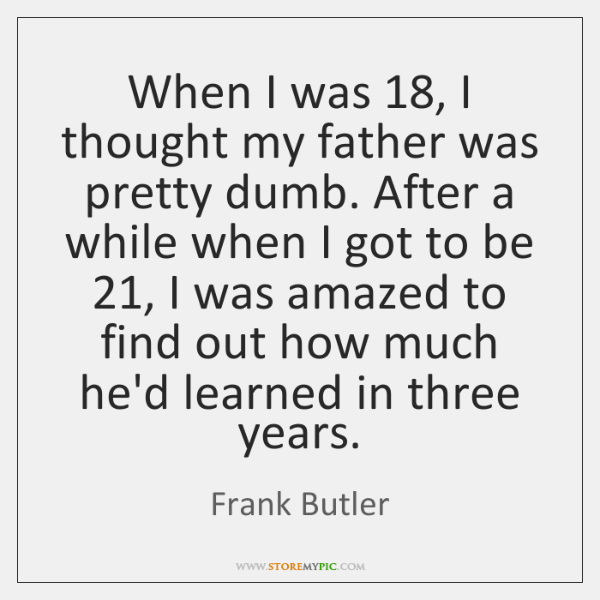 When I was 18, I thought my father was pretty dumb. After a ...