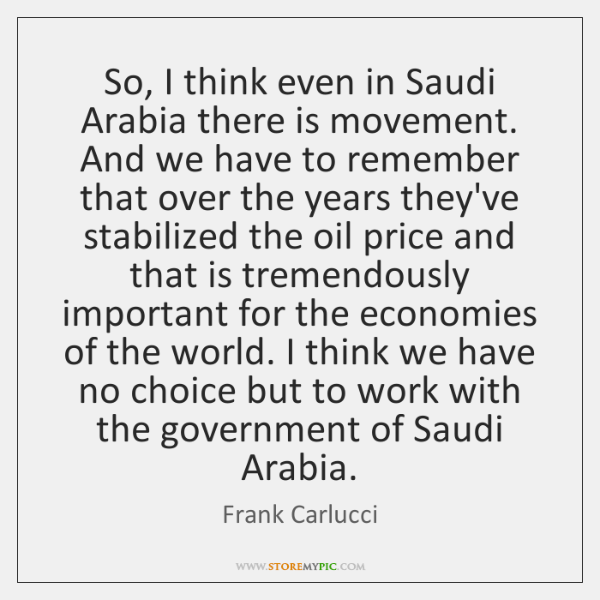 So, I think even in Saudi Arabia there is movement. And we ...
