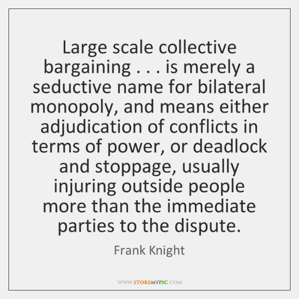 Large scale collective bargaining . . . is merely a seductive name for bilateral monopoly, ...