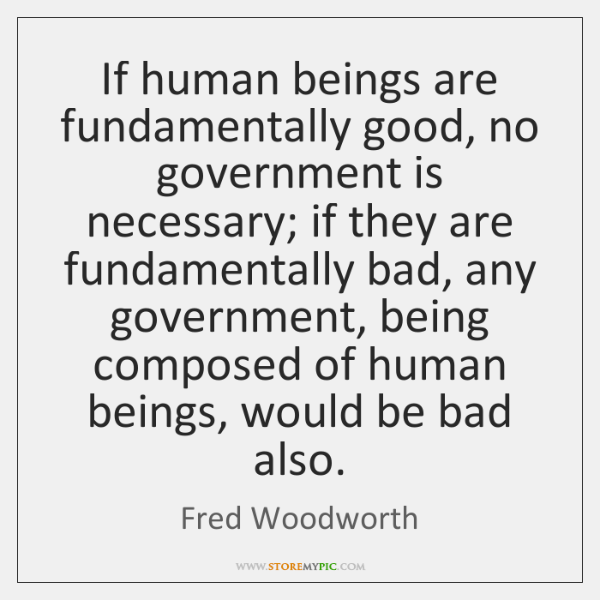 If human beings are fundamentally good, no government is necessary; if they ...