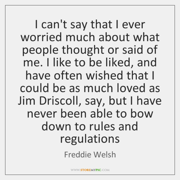 I can't say that I ever worried much about what people thought ...