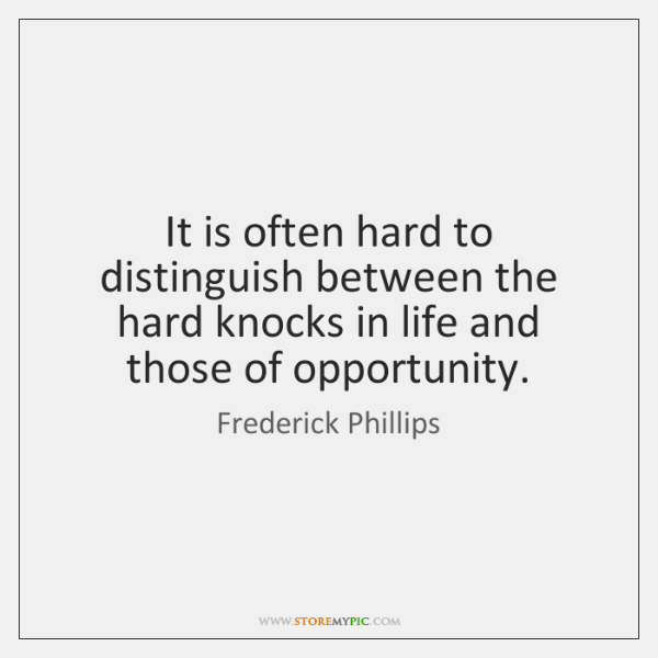 It is often hard to distinguish between the hard knocks in life ...