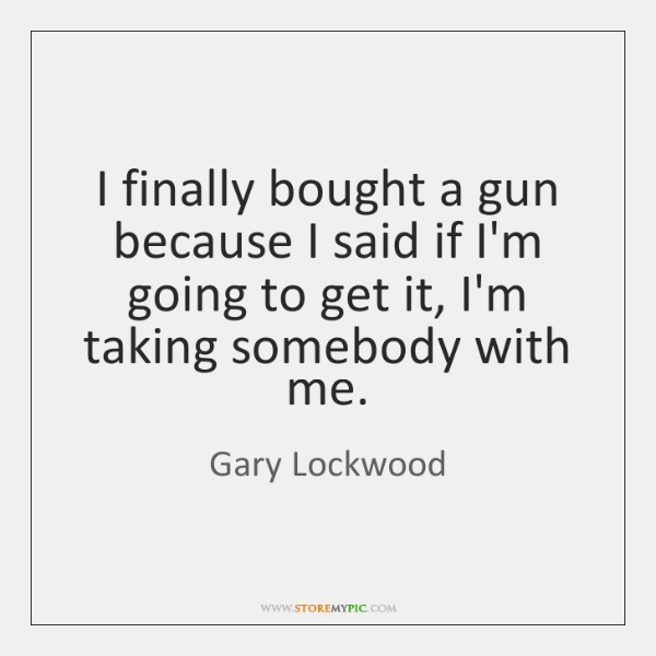 I finally bought a gun because I said if I'm going to ...