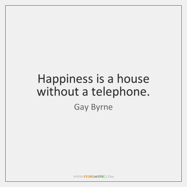 Happiness is a house without a telephone.
