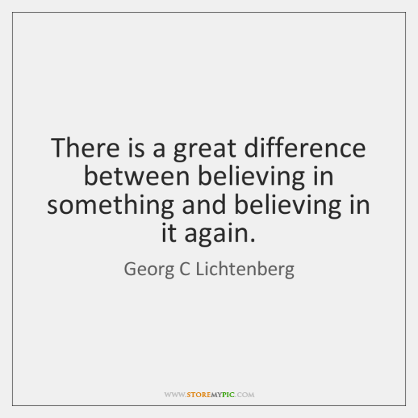 There is a great difference between believing in something and believing in ...
