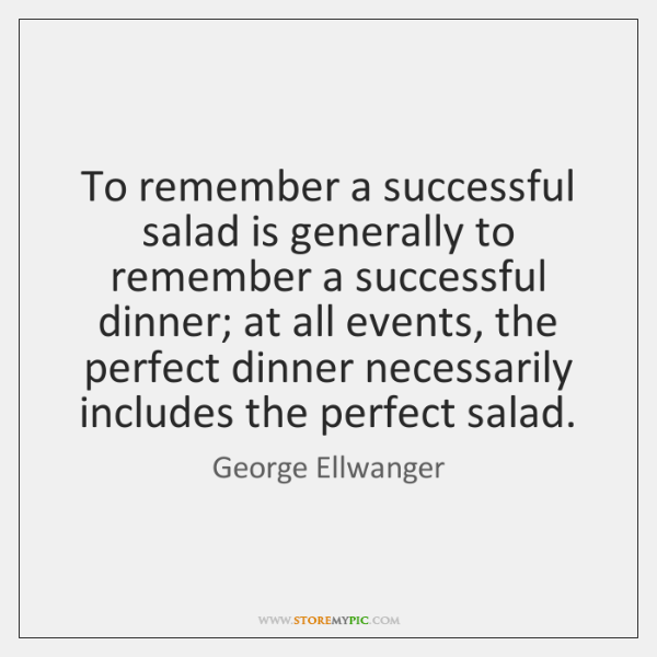 To remember a successful salad is generally to remember a successful dinner; ...