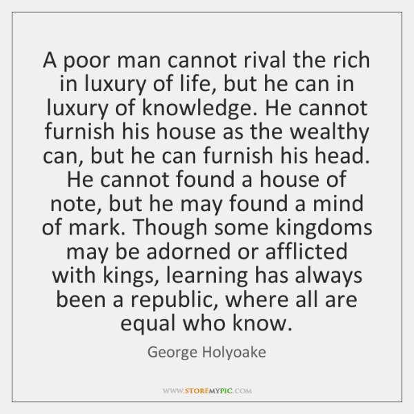 A poor man cannot rival the rich in luxury of life, but ...