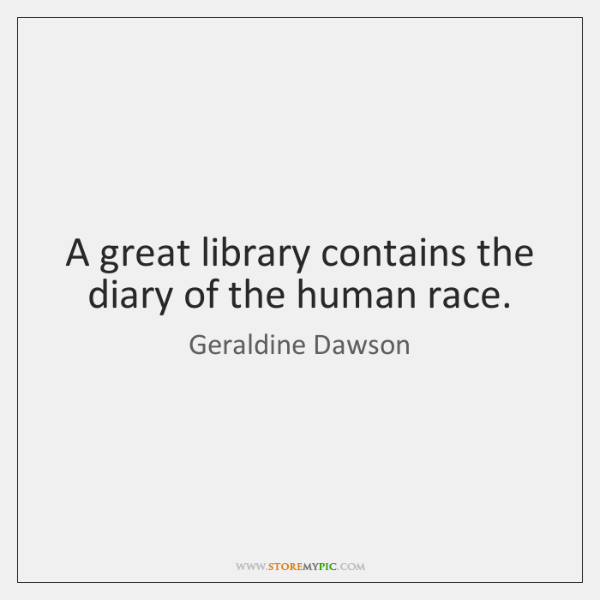 A great library contains the diary of the human race.