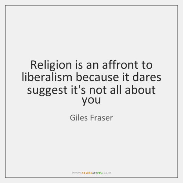 Religion is an affront to liberalism because it dares suggest it's not ...