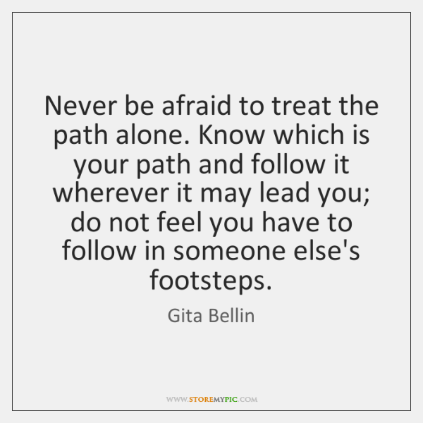 Never be afraid to treat the path alone. Know which is your ...