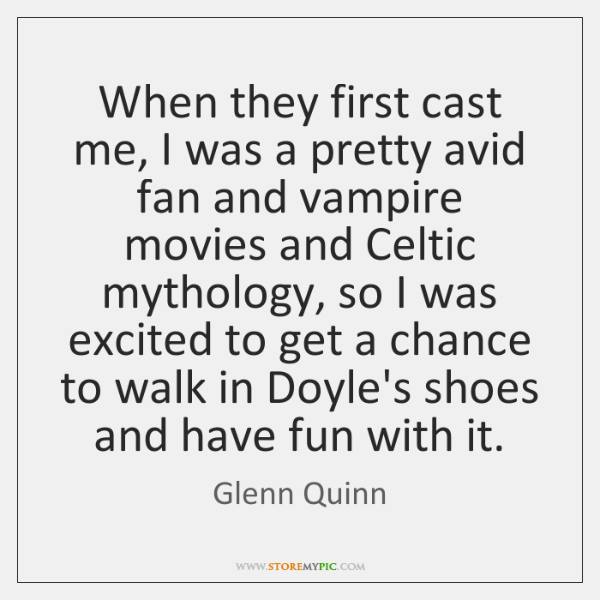 When they first cast me, I was a pretty avid fan and ...