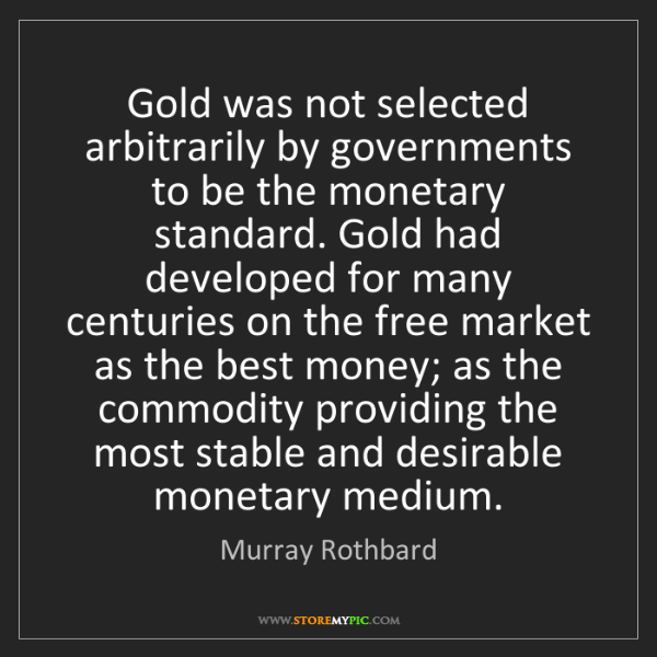 Murray Rothbard: Gold was not selected arbitrarily by governments to be...