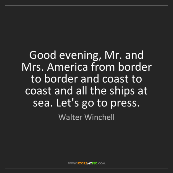 Walter Winchell: Good evening, Mr. and Mrs. America from border to border...