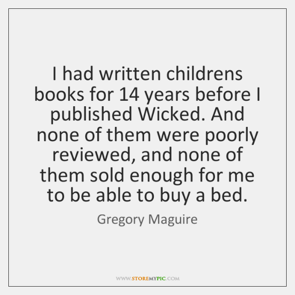 I had written childrens books for 14 years before I published Wicked. And ...