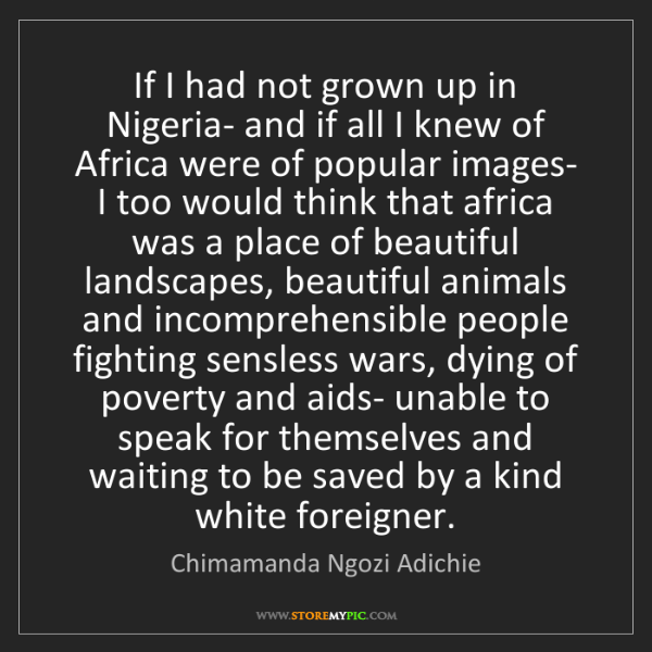 Chimamanda Ngozi Adichie: If I had not grown up in Nigeria- and if all I knew of...
