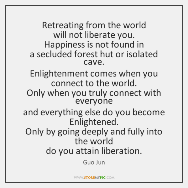 Retreating from the world   will not liberate you.   Happiness is not found ...
