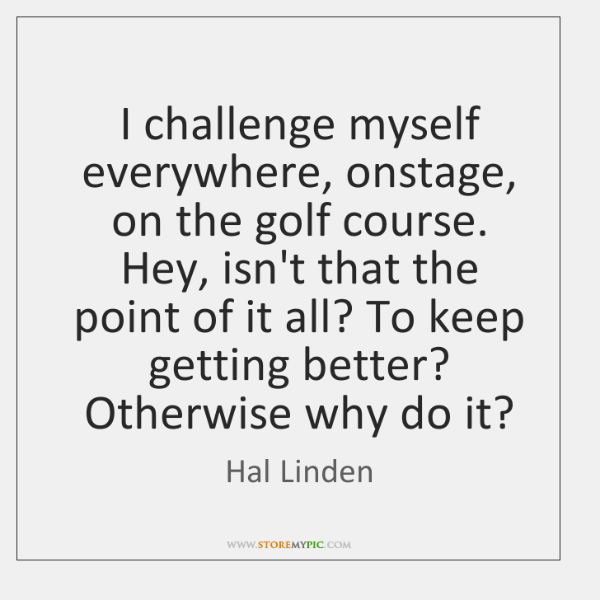 I challenge myself everywhere, onstage, on the golf course. Hey, isn't that ...