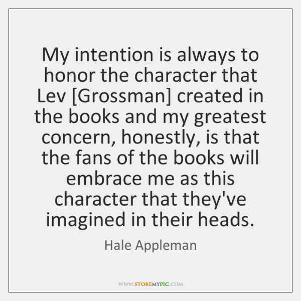 My intention is always to honor the character that Lev [Grossman] created ...