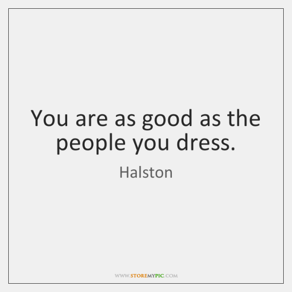 You are as good as the people you dress.