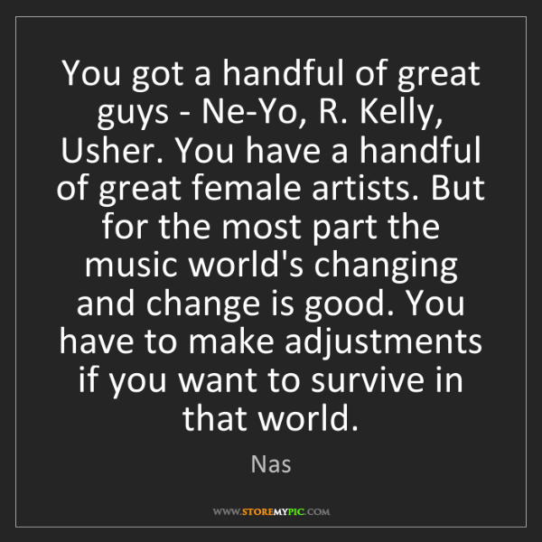 Nas: You got a handful of great guys - Ne-Yo, R. Kelly, Usher....