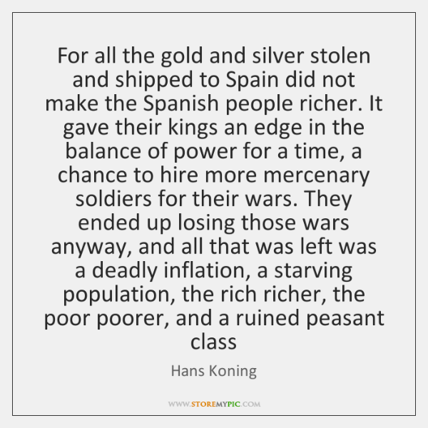 For all the gold and silver stolen and shipped to Spain did ...