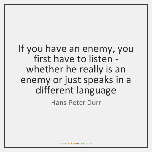 If you have an enemy, you first have to listen - whether ...