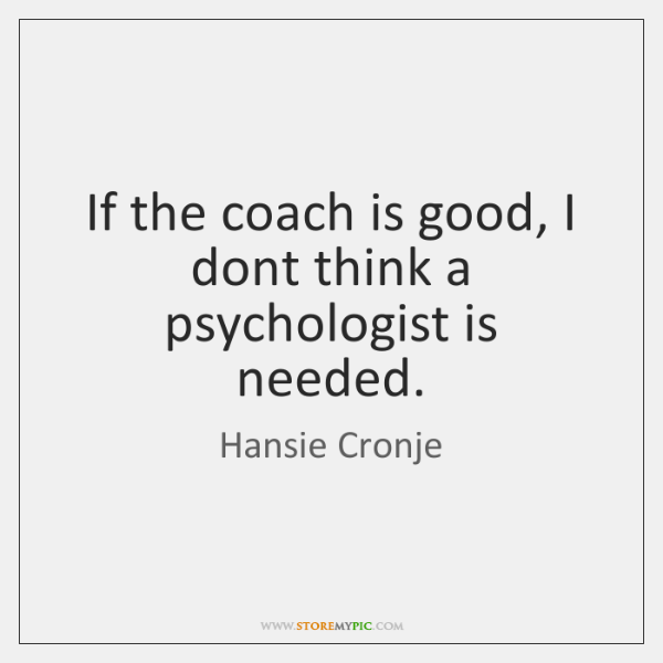 If the coach is good, I dont think a psychologist is needed.