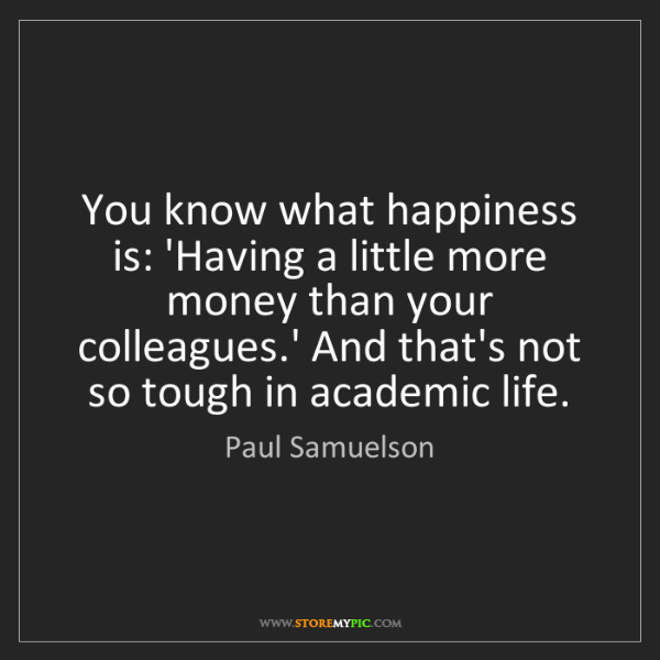 Paul Samuelson: You know what happiness is: 'Having a little more money...