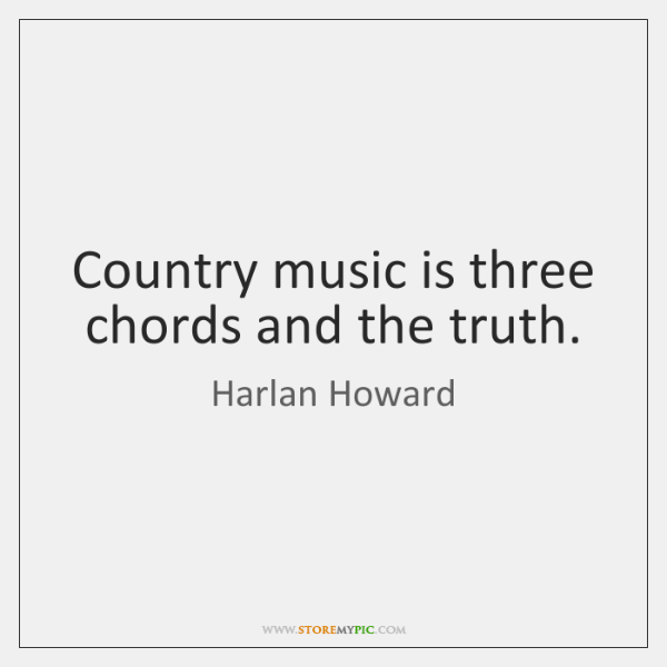 Country music is three chords and the truth.