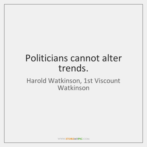 Politicians cannot alter trends.
