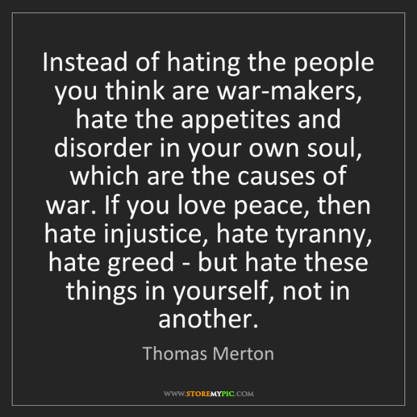 Thomas Merton: Instead of hating the people you think are war-makers,...