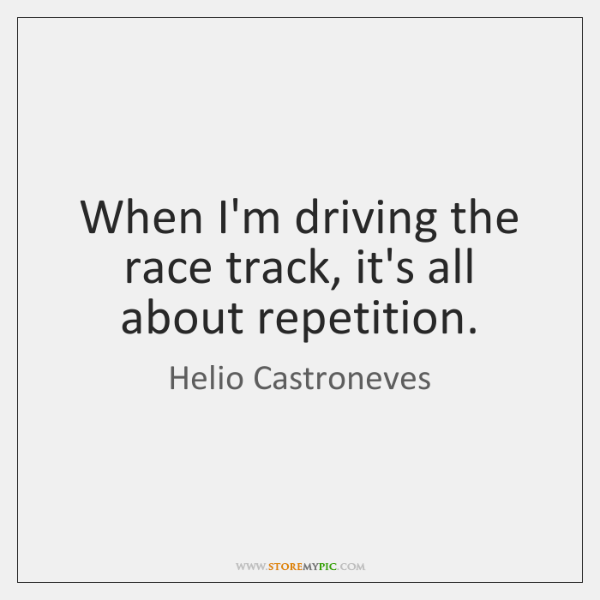 When I'm driving the race track, it's all about repetition.