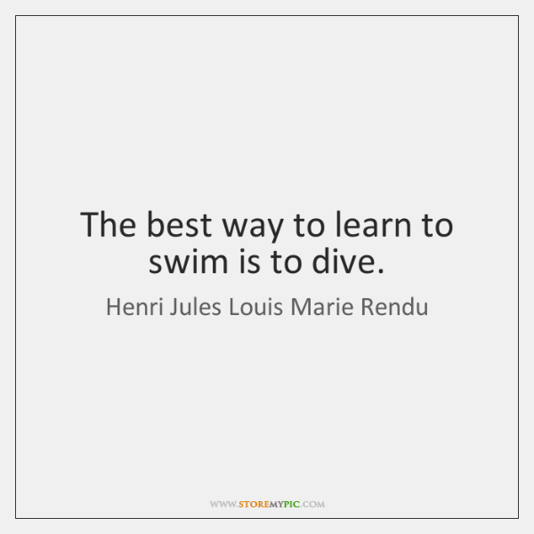 The best way to learn to swim is to dive.
