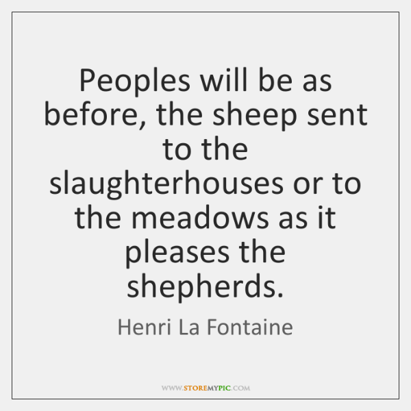 Peoples will be as before, the sheep sent to the slaughterhouses or ...