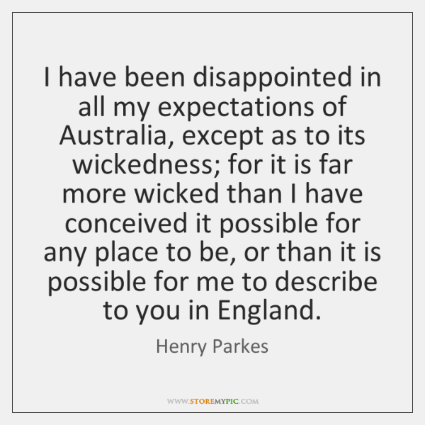 I have been disappointed in all my expectations of Australia, except as ...