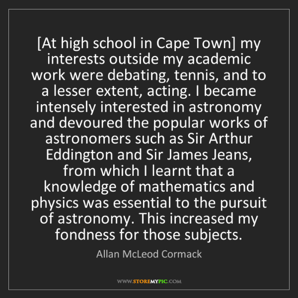 Allan McLeod Cormack: [At high school in Cape Town] my interests outside my...
