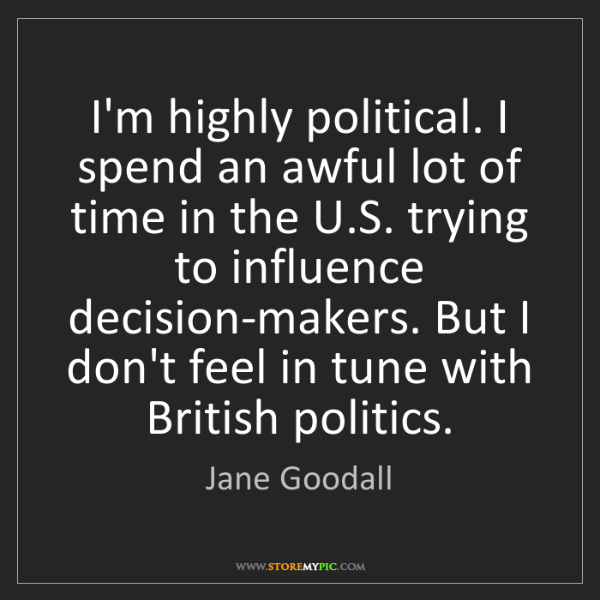 Jane Goodall: I'm highly political. I spend an awful lot of time in...