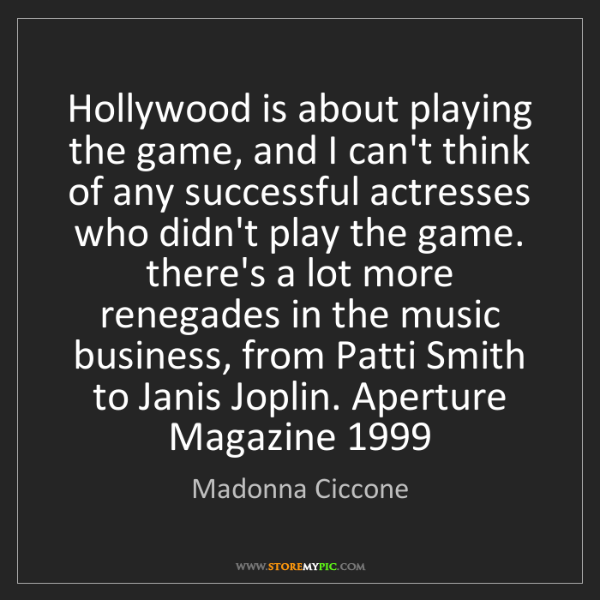 Madonna Ciccone: Hollywood is about playing the game, and I can't think...