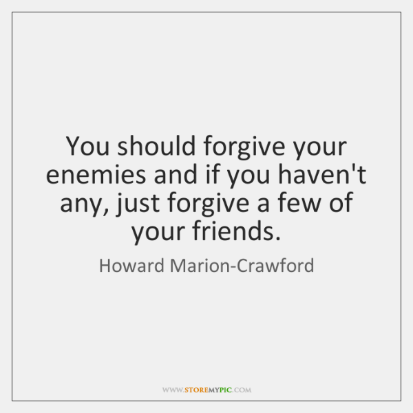 You should forgive your enemies and if you haven't any, just forgive ...