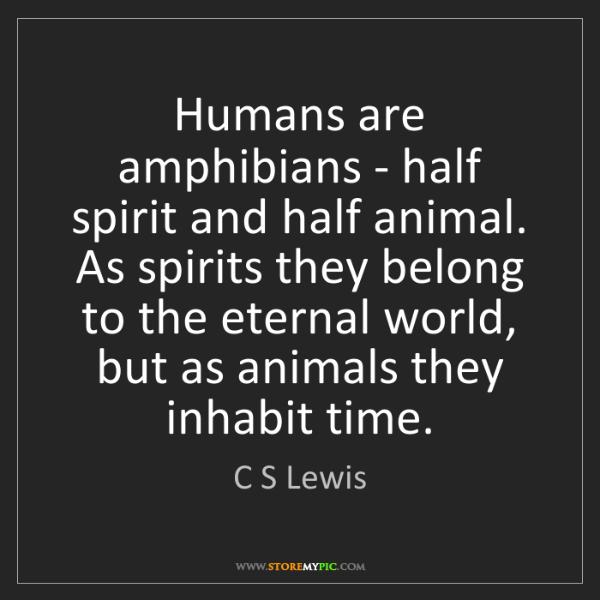 C S Lewis: Humans are amphibians - half spirit and half animal....