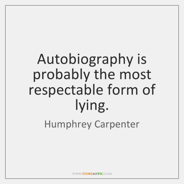Autobiography is probably the most respectable form of lying.