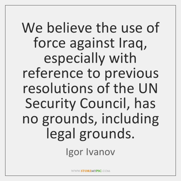 We believe the use of force against Iraq, especially with reference to ...