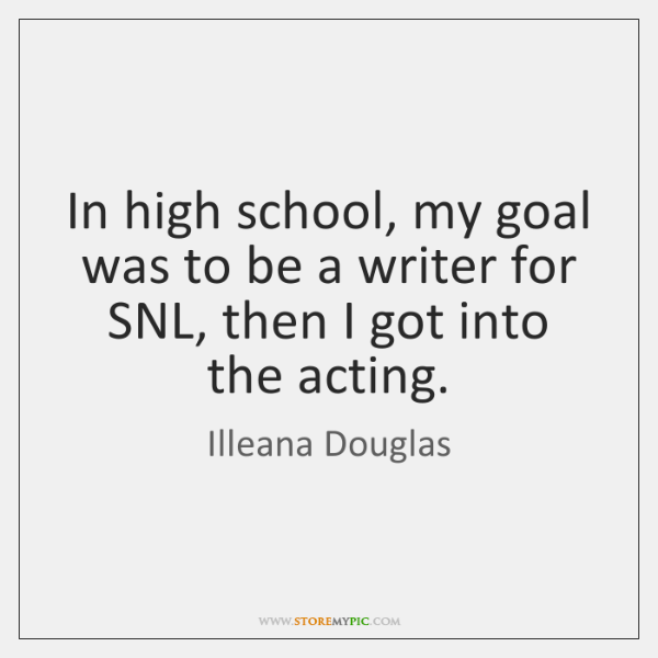 In high school, my goal was to be a writer for SNL, ...