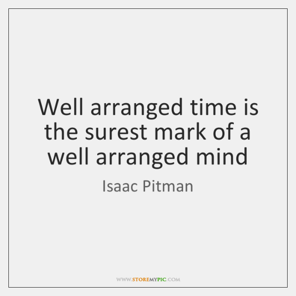 Well arranged time is the surest mark of a well arranged mind
