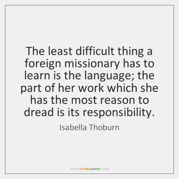 The least difficult thing a foreign missionary has to learn is the ...