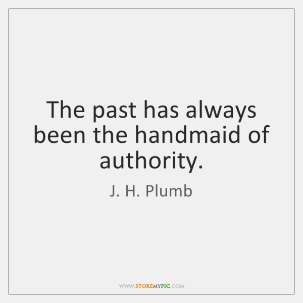 The past has always been the handmaid of authority.