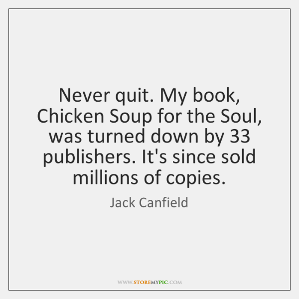 Never quit. My book, Chicken Soup for the Soul, was turned down ...