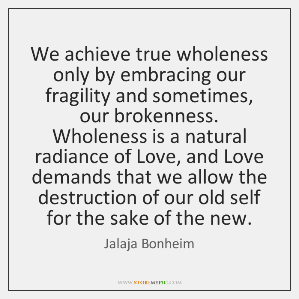 We achieve true wholeness only by embracing our fragility and sometimes, our ...